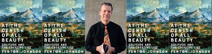 Fenton Johnson publishes At the Center of All Beauty: Solitude and the Creative Life