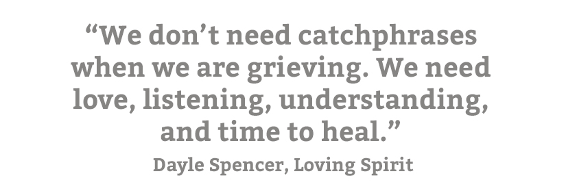 """Quote from Loving Spirit. """"We don't need catchphrases when we are grieving. We need love, listening, understanding, and time to heal."""""""